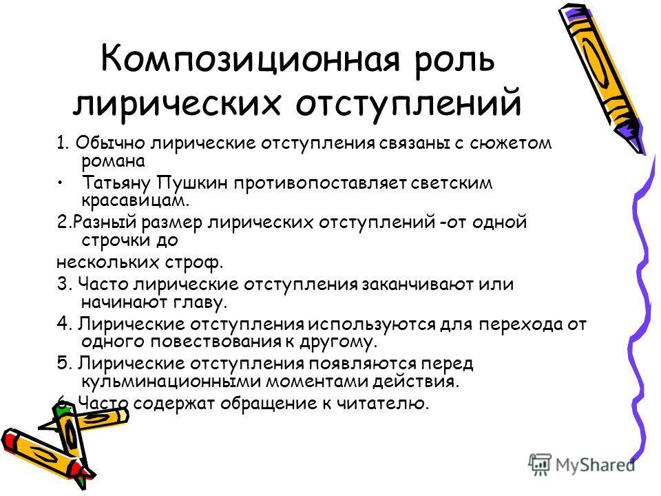 Композиционная роль лирических отступлений 1. Обычно лирические отступления связаны с сюжетом романа Татьяну Пушкин противопоставляет светским красавицам. 2.Разный размер лирических отступлений -от одной строчки до нескольких строф. 3. Часто лирическ