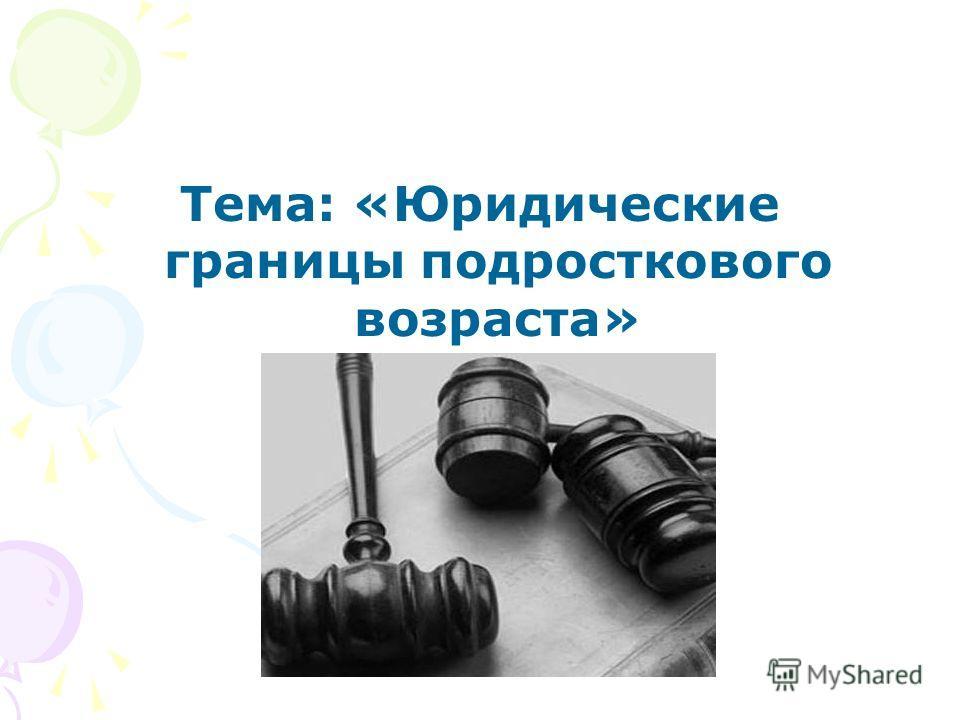 Тема: «Юридические границы подросткового возраста»