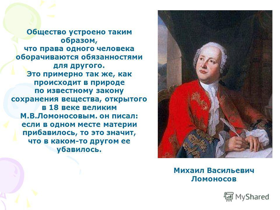 Михаил Васильевич Ломоносов Общество устроено таким образом, что права одного человека оборачиваются обязанностями для другого. Это примерно так же, как происходит в природе по известному закону сохранения вещества, открытого в 18 веке великим М.В.Ло