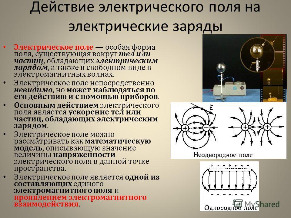 Действие электрического поля на электрические заряды Электрическое поле особая форма поля, существующая вокруг тел или частиц, обладающих электрическим зарядом, а также в свободном виде в электромагнитных волнах. Электрическое поле непосредственно не