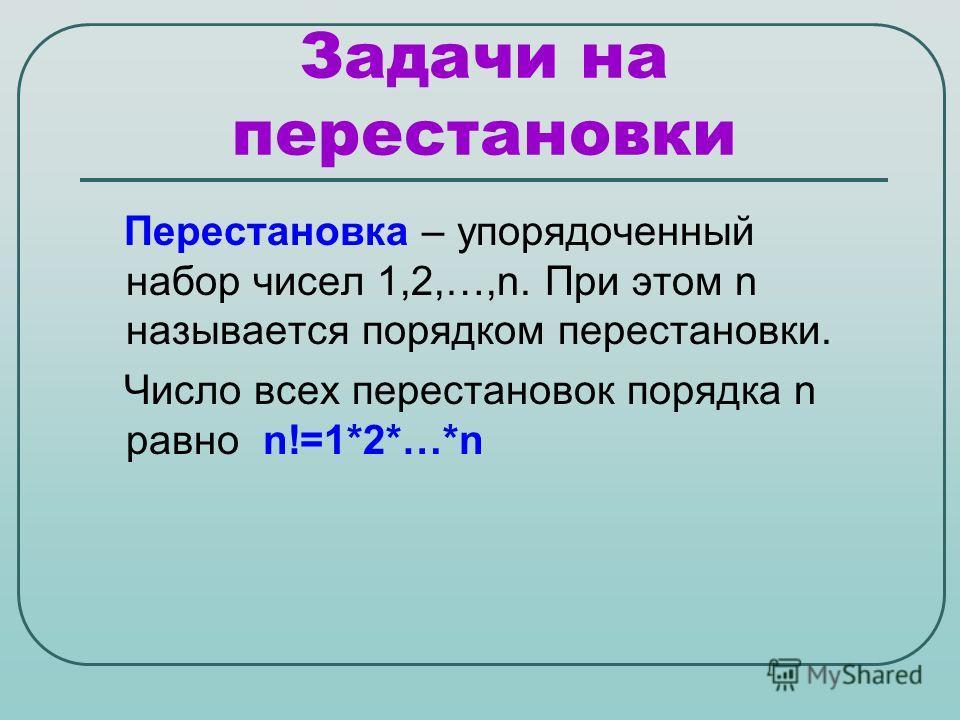 Задачи на перестановки Перестановка – упорядоченный набор чисел 1,2,…,n. При этом n называется порядком перестановки. Число всех перестановок порядка n равно n!=1*2*…*n