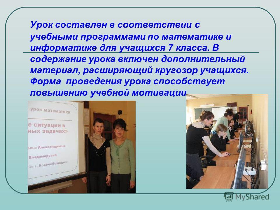 Урок составлен в соответствии с учебными программами по математике и информатике для учащихся 7 класса. В содержание урока включен дополнительный материал, расширяющий кругозор учащихся. Форма проведения урока способствует повышению учебной мотивации