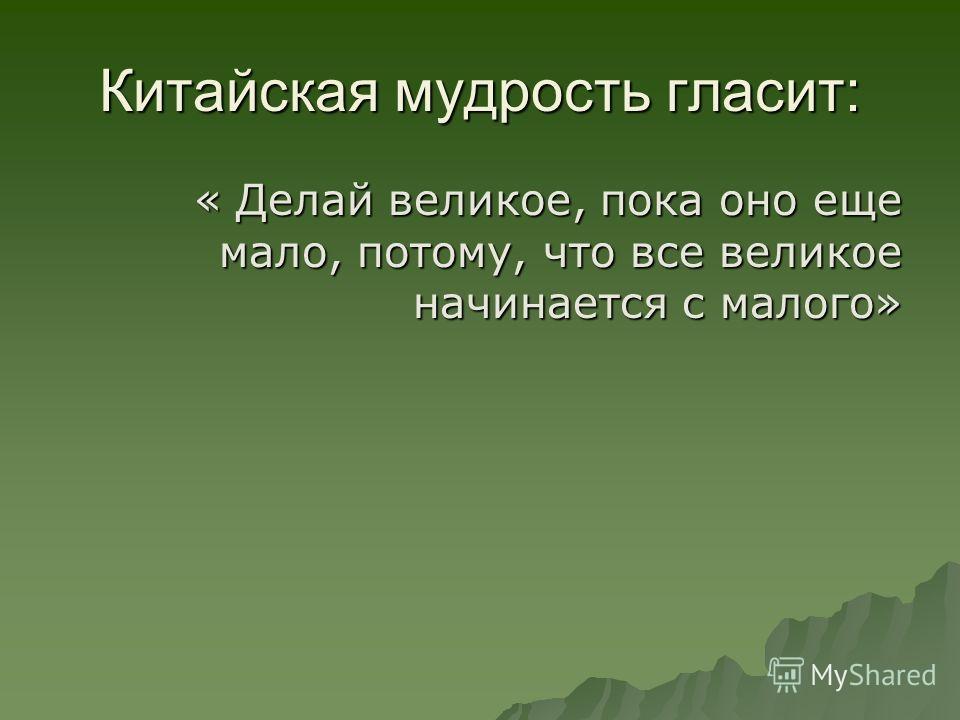 Китайская мудрость гласит: « Делай великое, пока оно еще мало, потому, что все великое начинается с малого» « Делай великое, пока оно еще мало, потому, что все великое начинается с малого»