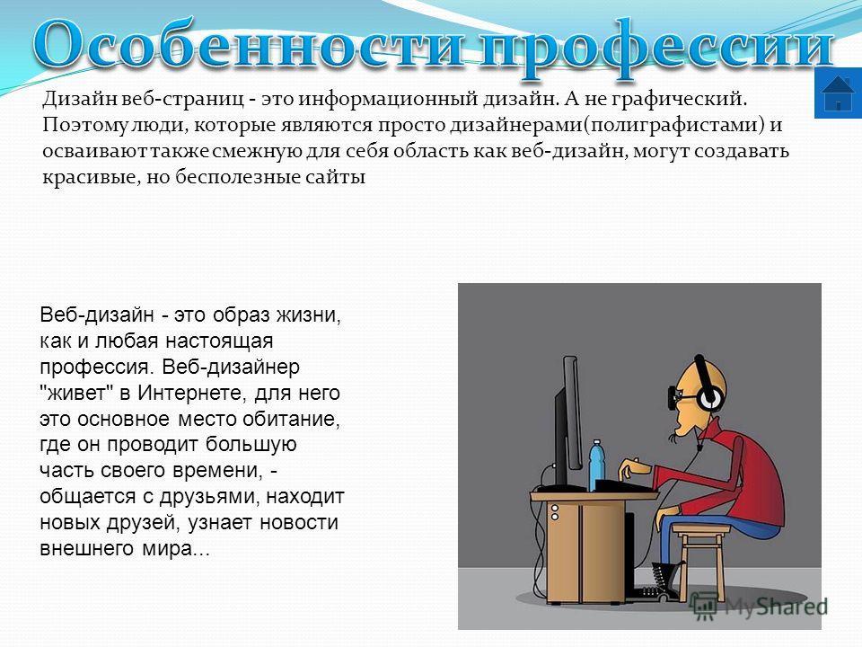 Дизайн веб-страниц - это информационный дизайн. А не графический. Поэтому люди, которые являются просто дизайнерами(полиграфистами) и осваивают также смежную для себя область как веб-дизайн, могут создавать красивые, но бесполезные сайты Веб-дизайн -