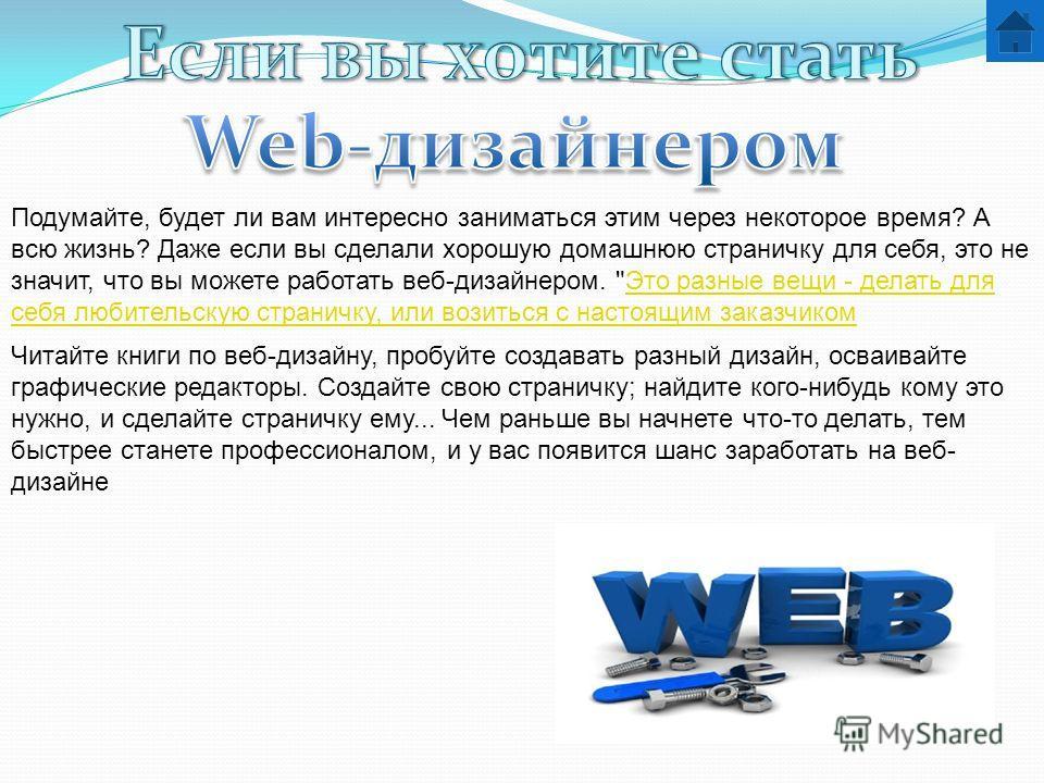 Подумайте, будет ли вам интересно заниматься этим через некоторое время? А всю жизнь? Даже если вы сделали хорошую домашнюю страничку для себя, это не значит, что вы можете работать веб-дизайнером.