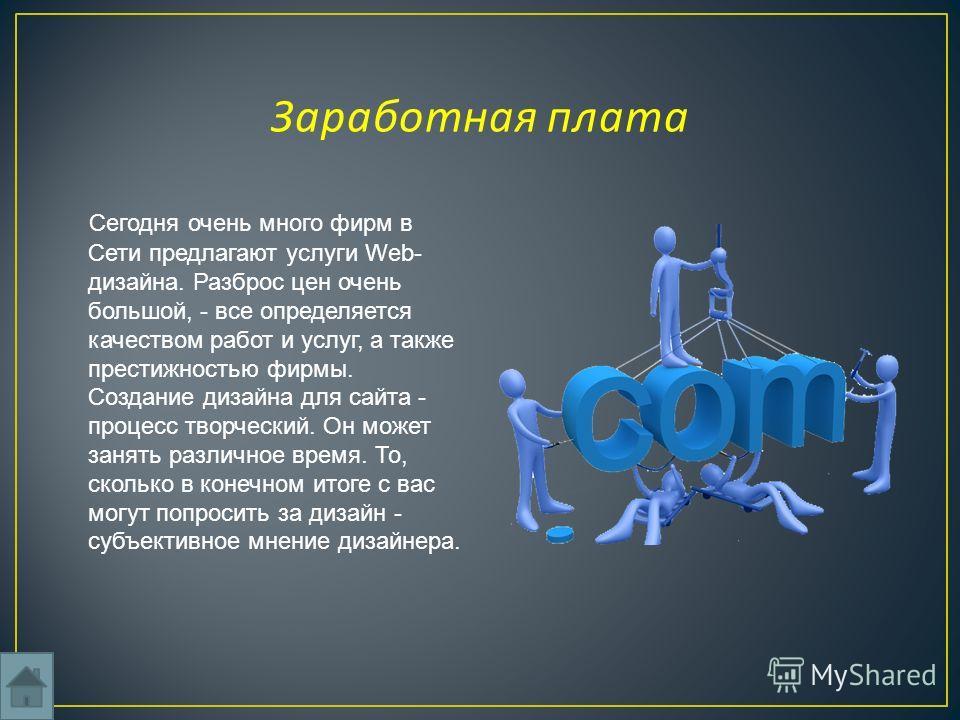 Сегодня очень много фирм в Сети предлагают услуги Web- дизайна. Разброс цен очень большой, - все определяется качеством работ и услуг, а также престижностью фирмы. Создание дизайна для сайта - процесс творческий. Он может занять различное время. То,