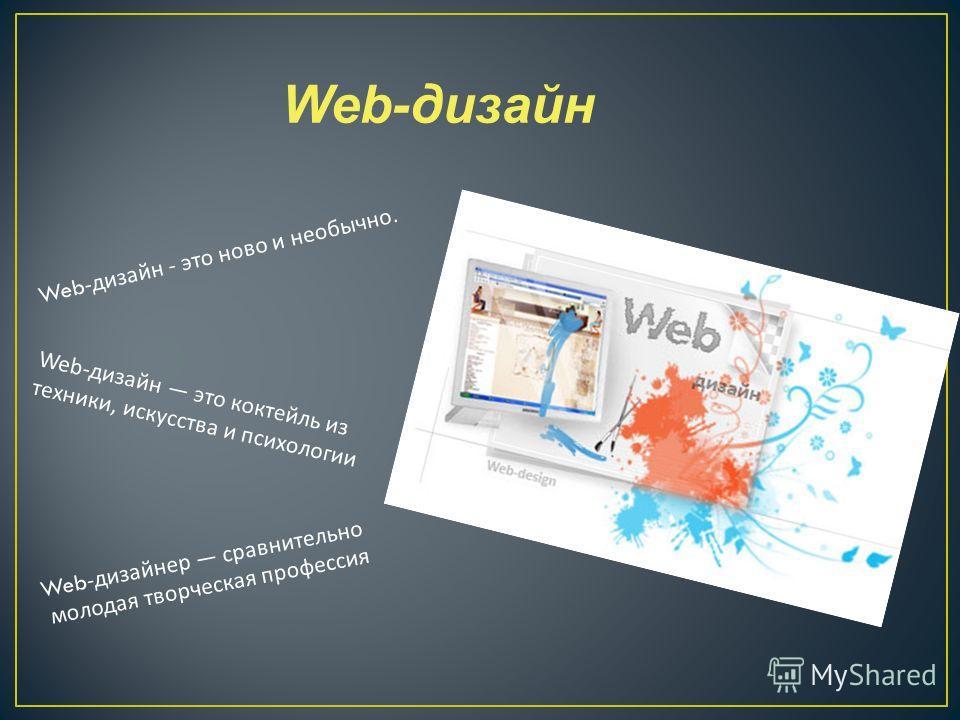 Web -дизайн - это ново и необычно. Web-дизайн это коктейль из техники, искусства и психологии Web -дизайнер сравнительно молодая творческая профессия Web-дизайн