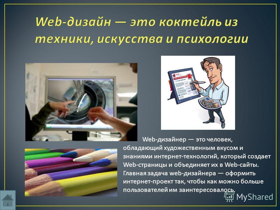 Web-дизайнер это человек, обладающий художественным вкусом и знаниями интернет-технологий, который создает Web-страницы и объединяет их в Web-сайты. Главная задача web-дизайнера оформить интернет-проект так, чтобы как можно больше пользователей им за