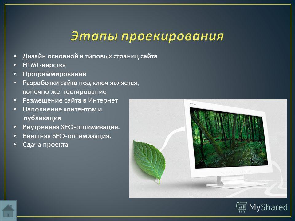 Дизайн основной и типовых страниц сайта HTML- верстка Программирование Разработки сайта под ключ является, конечно же, тестирование Размещение сайта в Интернет Наполнение контентом и публикация Внутренняя SEO- оптимизация. Внешняя SEO- оптимизация. С