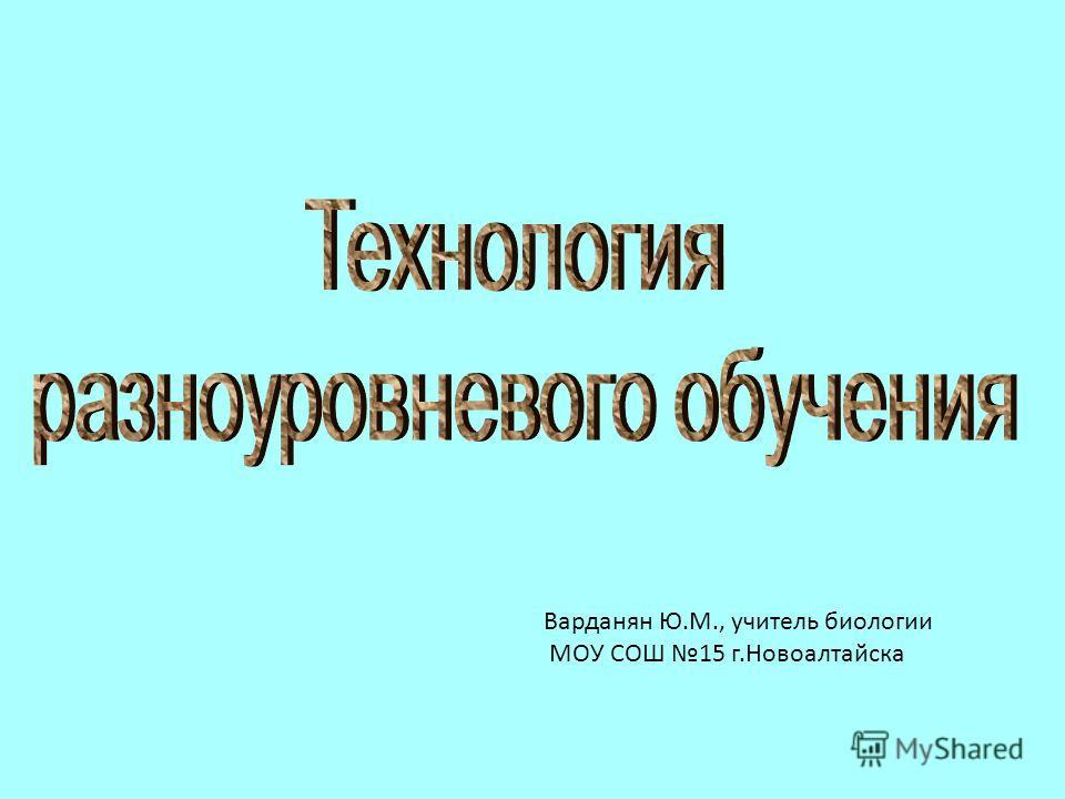 Варданян Ю.М., учитель биологии МОУ СОШ 15 г.Новоалтайска