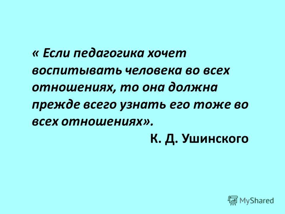 « Если педагогика хочет воспитывать человека во всех отношениях, то она должна прежде всего узнать его тоже во всех отношениях». К. Д. Ушинского