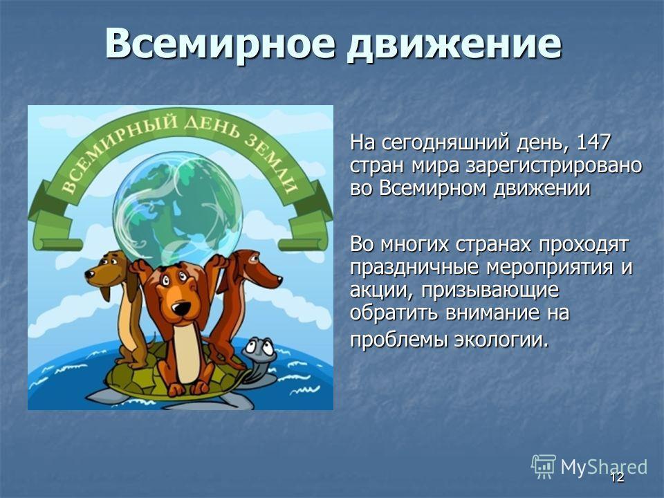 Всемирное движение На сегодняшний день, 147 стран мира зарегистрировано во Всемирном движении Во многих странах проходят праздничные мероприятия и акции, призывающие обратить внимание на проблемы экологии. 12