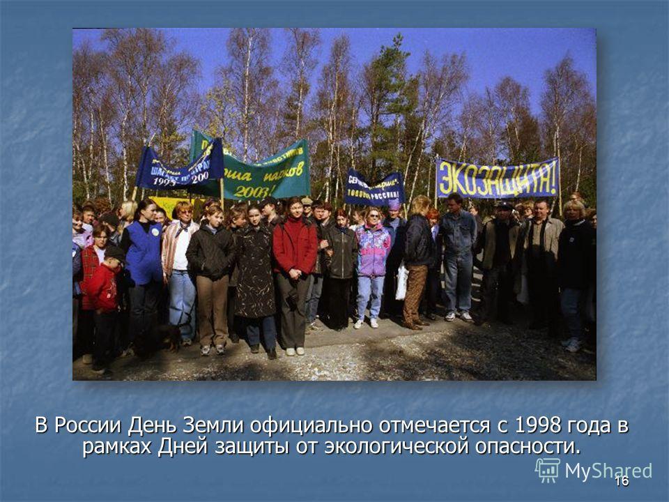 В России День Земли официально отмечается с 1998 года в рамках Дней защиты от экологической опасности. 16
