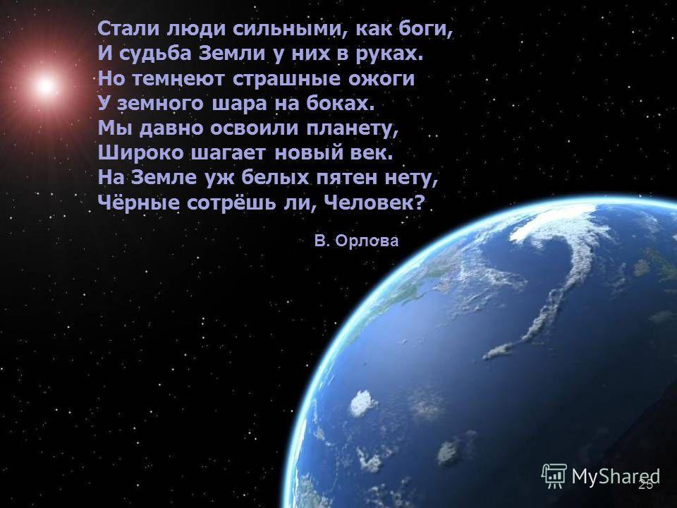 Стали люди сильными, как боги, И судьба Земли у них в руках. Но темнеют страшные ожоги У земного шара на боках. Мы давно освоили планету, Широко шагает новый век. На Земле уж белых пятен нету, Чёрные сотрёшь ли, Человек? В. Орлова 25