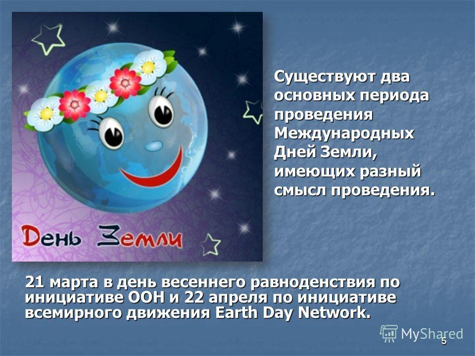 Существуют два основных периода проведения Международных Дней Земли, имеющих разный смысл проведения. 21 марта в день весеннего равноденствия по инициативе ООН и 22 апреля по инициативе всемирного движения Earth Day Network. 5