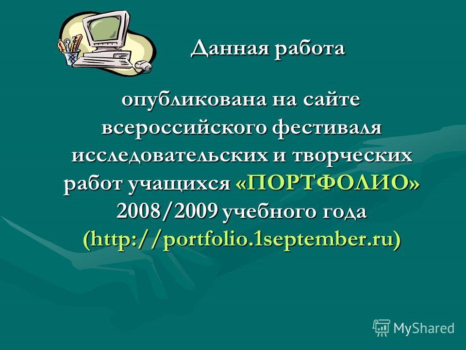Данная работа Данная работа опубликована на сайте всероссийского фестиваля исследовательских и творческих работ учащихся «ПОРТФОЛИО» 2008/2009 учебного года (http://portfolio.1september.ru) опубликована на сайте всероссийского фестиваля исследователь