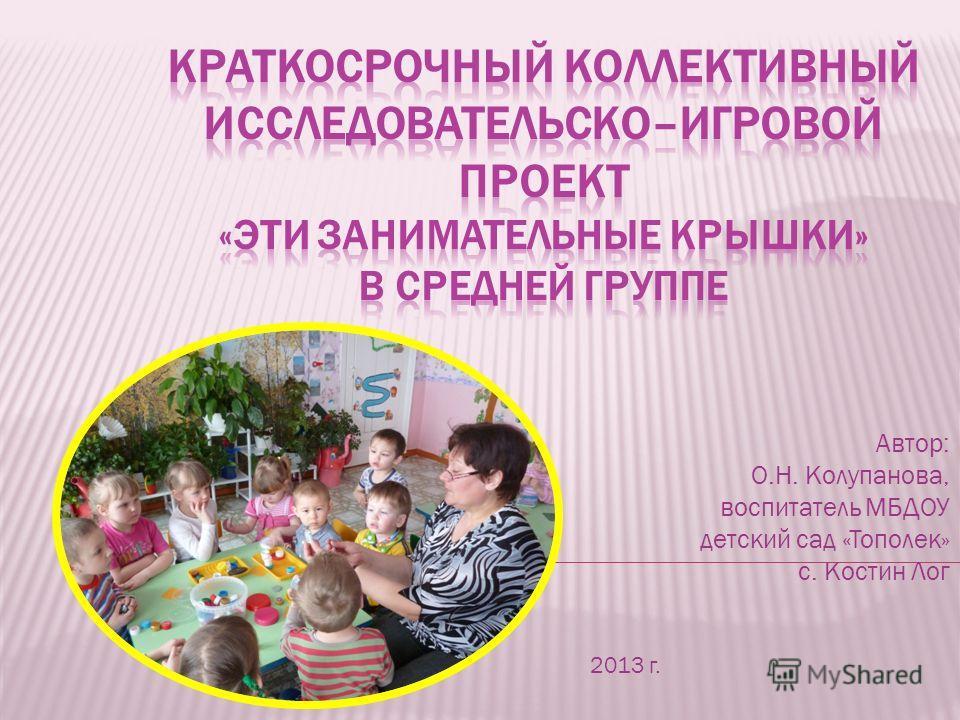 Автор: О.Н. Колупанова, воспитатель МБДОУ детский сад «Тополек» с. Костин Лог 2013 г.