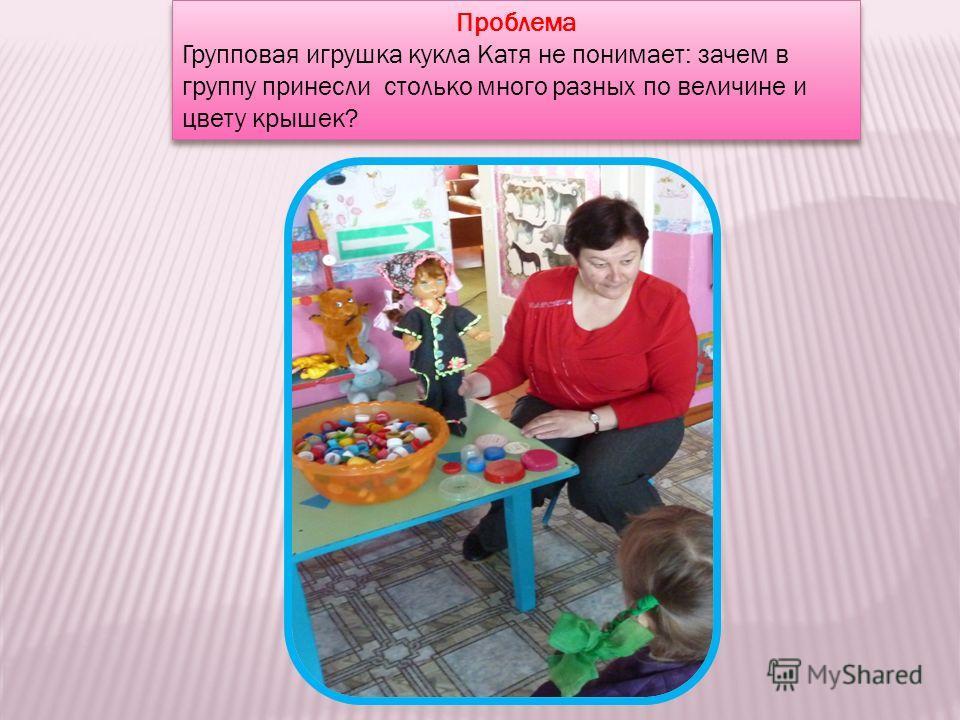 Проблема Групповая игрушка кукла Катя не понимает: зачем в группу принесли столько много разных по величине и цвету крышек? Проблема Групповая игрушка кукла Катя не понимает: зачем в группу принесли столько много разных по величине и цвету крышек?