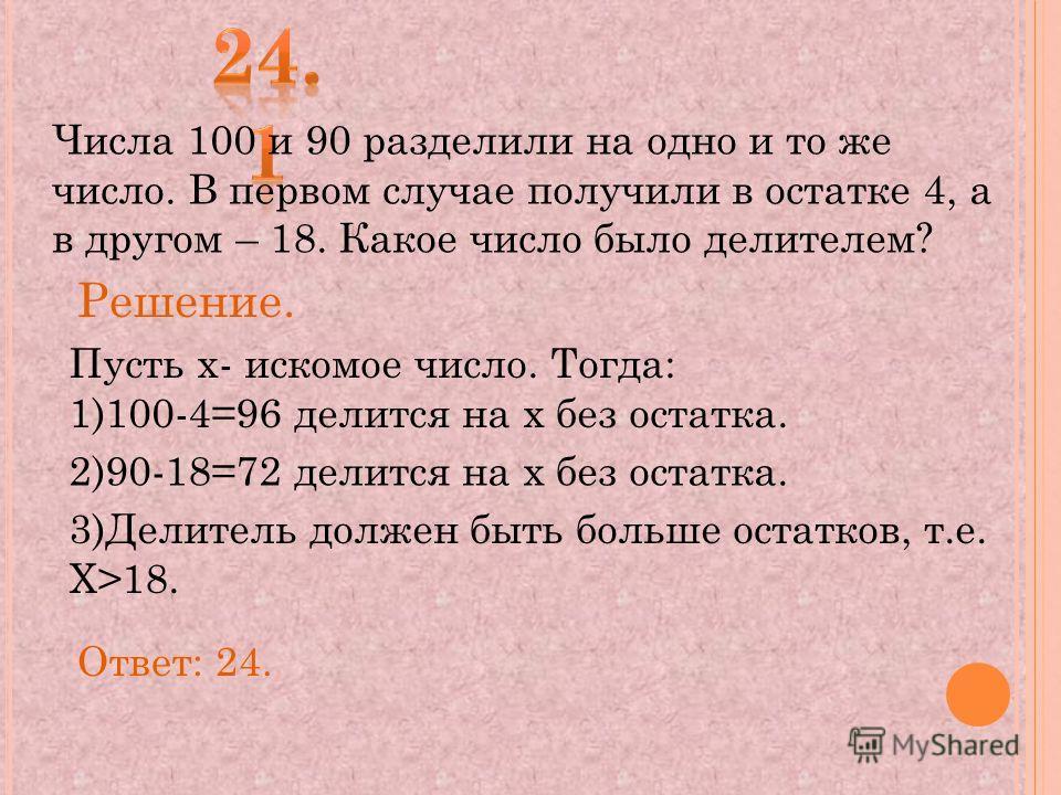 Числа 100 и 90 разделили на одно и то же число. В первом случае получили в остатке 4, а в другом – 18. Какое число было делителем? Решение. Пусть х- искомое число. Тогда: 1)100-4=96 делится на х без остатка. 2)90-18=72 делится на х без остатка. 3)Дел