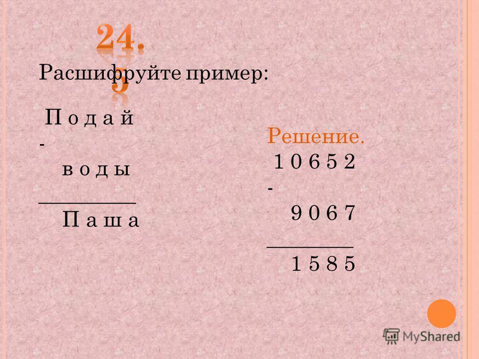 Расшифруйте пример: П о д а й - в о д ы _________ П а ш а Решение. 1 0 6 5 2 - 9 0 6 7 ________ 1 5 8 5