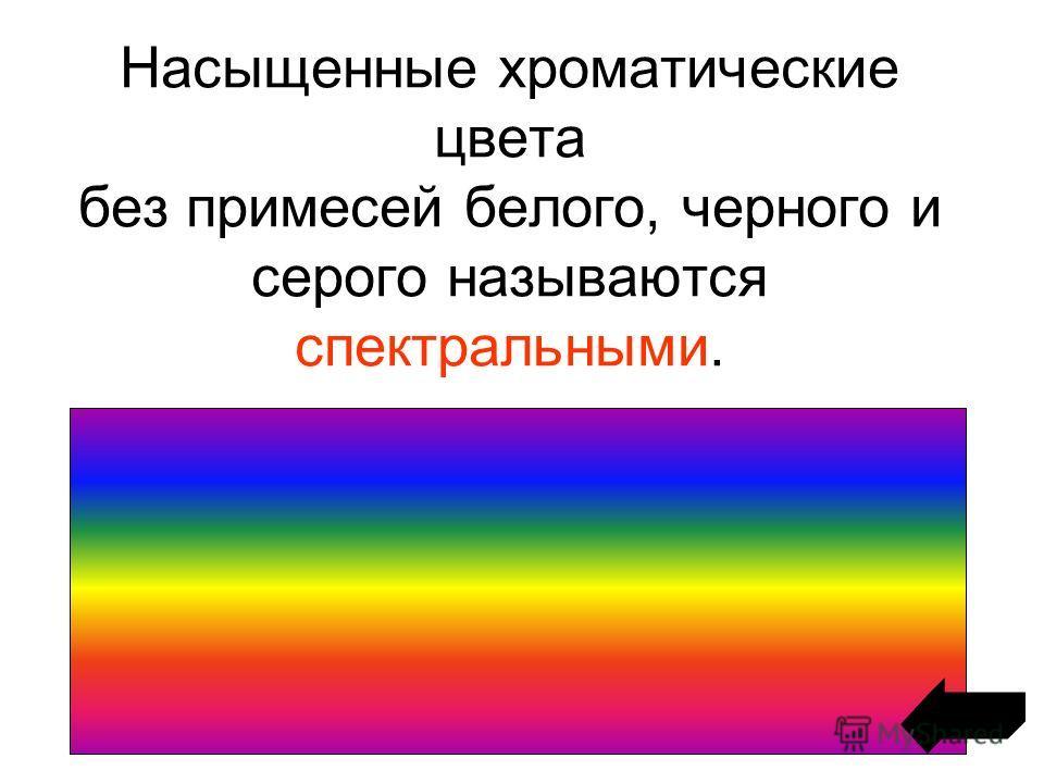 Насыщенные хроматические цвета без примесей белого, черного и серого называются спектральными.