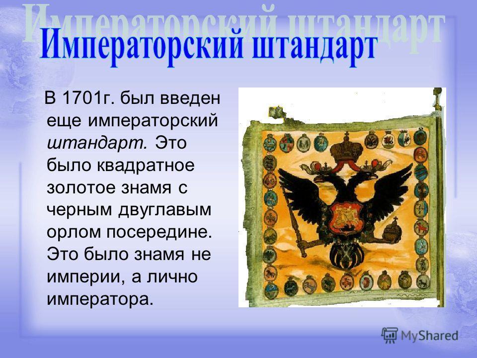 В 1701г. был введен еще императорский штандарт. Это было квадратное золотое знамя с черным двуглавым орлом посередине. Это было знамя не империи, а лично императора.