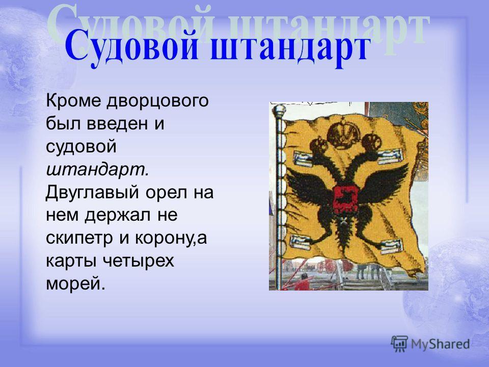 Кроме дворцового был введен и судовой штандарт. Двуглавый орел на нем держал не скипетр и корону,а карты четырех морей.