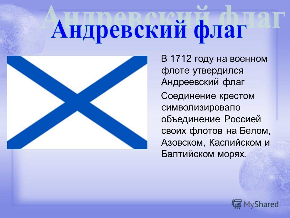 В 1712 году на военном флоте утвердился Андреевский флаг Соединение крестом символизировало объединение Россией своих флотов на Белом, Азовском, Каспийском и Балтийском морях.