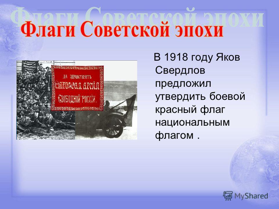 В 1918 году Яков Свердлов предложил утвердить боевой красный флаг национальным флагом.