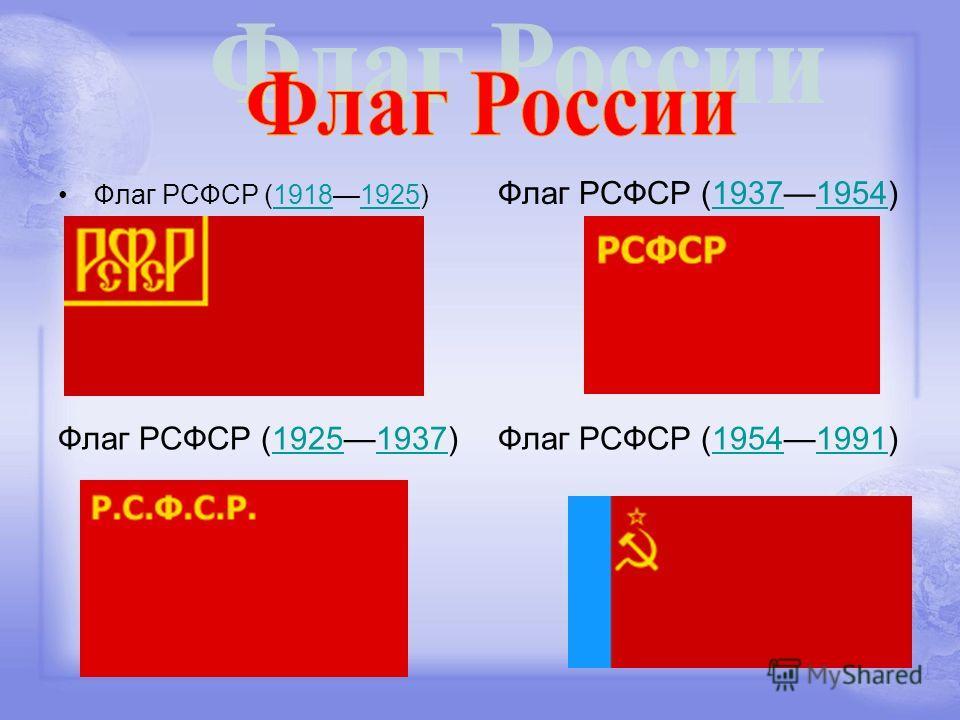 Флаг РСФСР (19181925)19181925 Флаг РСФСР (19371954)19371954 Флаг РСФСР (19251937)19251937Флаг РСФСР (19541991)19541991