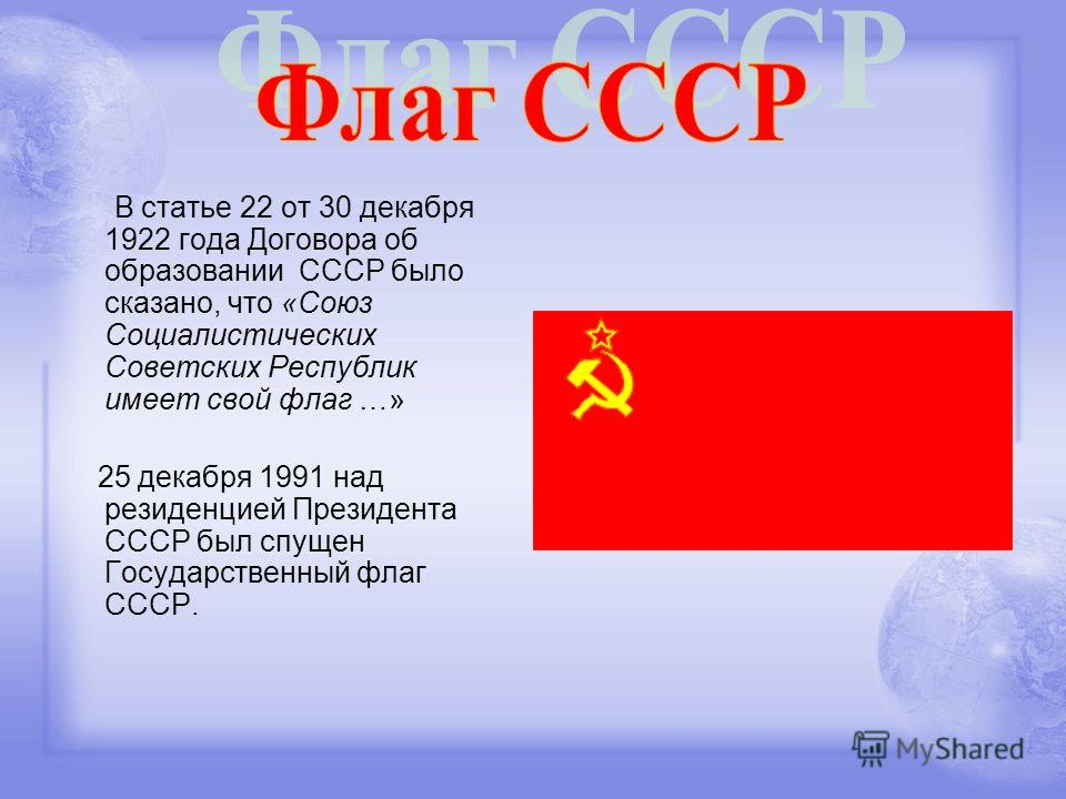 В статье 22 от 30 декабря 1922 года Договора об образовании СССР было сказано, что «Союз Социалистических Советских Республик имеет свой флаг …» 25 декабря 1991 над резиденцией Президента СССР был спущен Государственный флаг СССР.