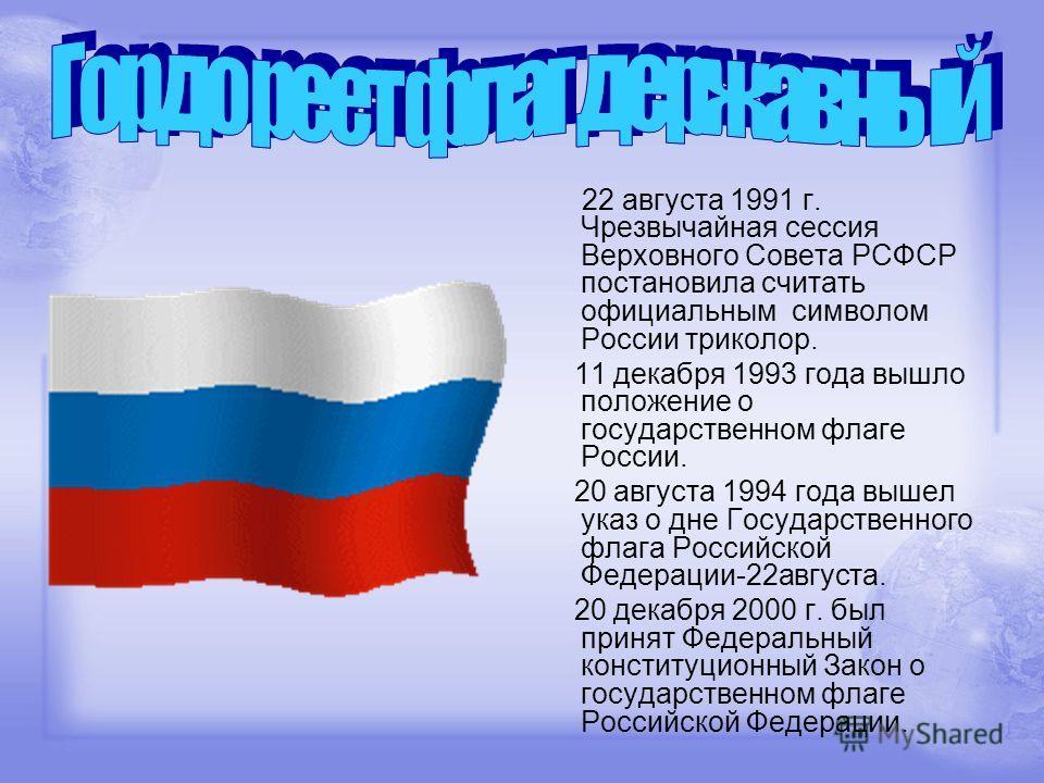 22 августа 1991 г. Чрезвычайная сессия Верховного Совета РСФСР постановила считать официальным символом России триколор. 11 декабря 1993 года вышло положение о государственном флаге России. 20 августа 1994 года вышел указ о дне Государственного флага