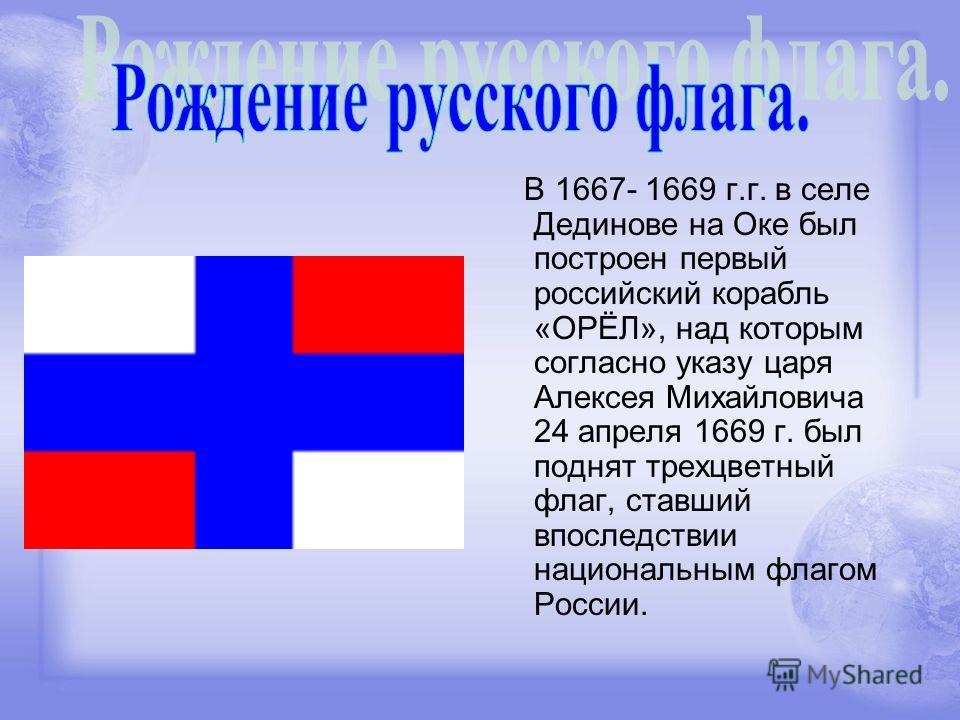 В 1667- 1669 г.г. в селе Дединове на Оке был построен первый российский корабль «ОРЁЛ», над которым согласно указу царя Алексея Михайловича 24 апреля 1669 г. был поднят трехцветный флаг, ставший впоследствии национальным флагом России.