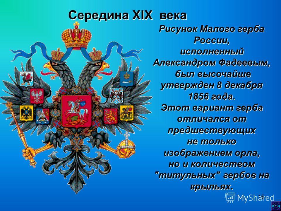 15 Середина XIX века Рисунок Малого герба России, исполненный Александром Фадеевым, был высочайше утвержден 8 декабря 1856 года. был высочайше утвержден 8 декабря 1856 года. Этот вариант герба отличался от предшествующих не только изображением орла,