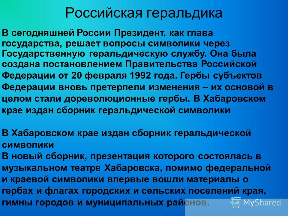 Российская геральдика В сегодняшней России Президент, как глава государства, решает вопросы символики через Государственную геральдическую службу. Она была создана постановлением Правительства Российской Федерации от 20 февраля 1992 года. Гербы субъе
