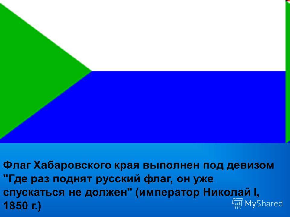 Флаг Хабаровского края выполнен под девизом Где раз поднят русский флаг, он уже спускаться не должен (император Николай I, 1850 г.)