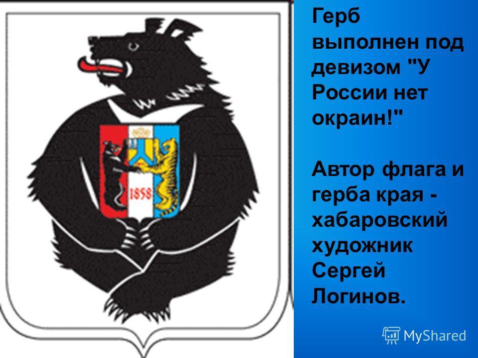 Герб выполнен под девизом У России нет окраин! Автор флага и герба края - хабаровский художник Сергей Логинов.