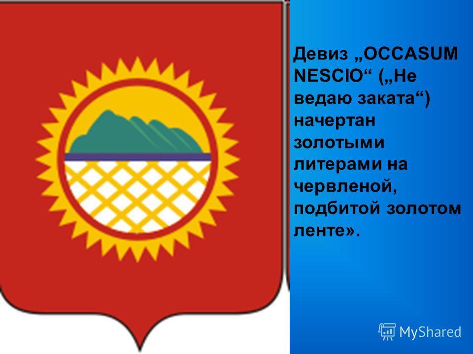 Девиз OCCASUM NESCIO (Не ведаю заката) начертан золотыми литерами на червленой, подбитой золотом ленте».