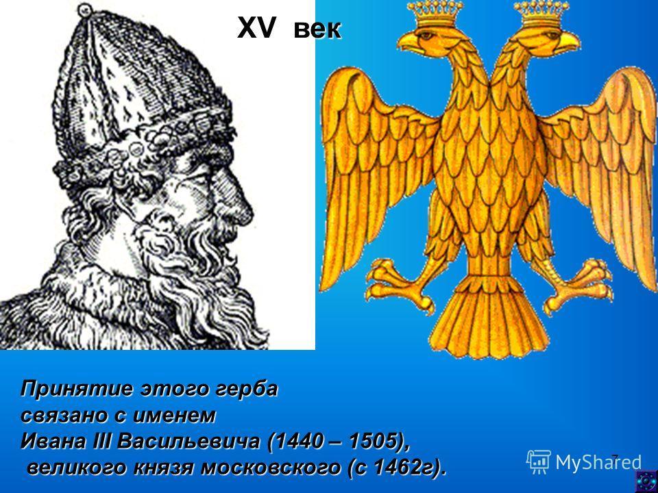 7 XV век Принятие этого герба связано с именем Ивана III Васильевича (1440 – 1505), великого князя московского (с 1462г). великого князя московского (с 1462г).