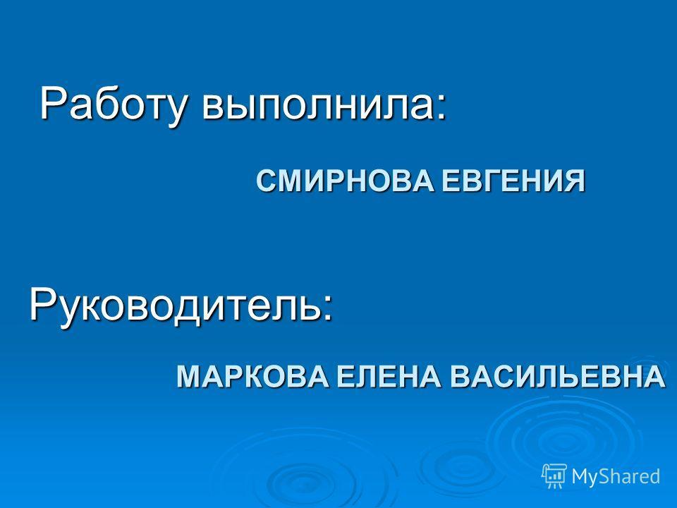 СМИРНОВА ЕВГЕНИЯ Работу выполнила: Руководитель: МАРКОВА ЕЛЕНА ВАСИЛЬЕВНА