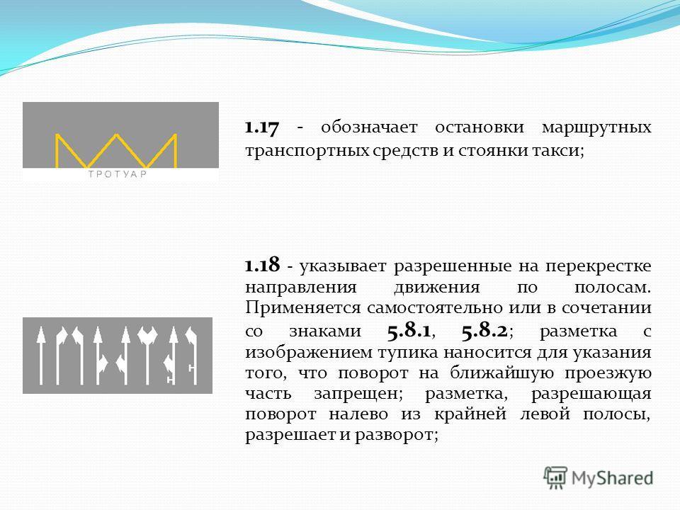 1.17 - обозначает остановки маршрутных транспортных средств и стоянки такси; 1.18 - указывает разрешенные на перекрестке направления движения по полосам. Применяется самостоятельно или в сочетании со знаками 5.8.1, 5.8.2 ; разметка с изображением туп