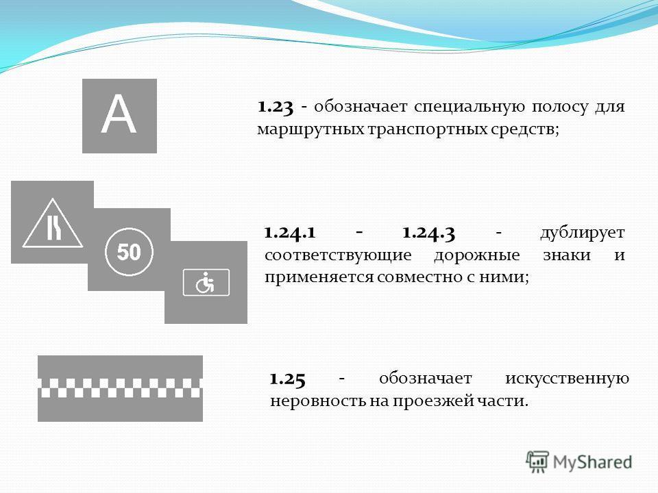 1.23 - обозначает специальную полосу для маршрутных транспортных средств; 1.25 - обозначает искусственную неровность на проезжей части. 1.24.1 - 1.24.3 - дублирует соответствующие дорожные знаки и применяется совместно с ними;