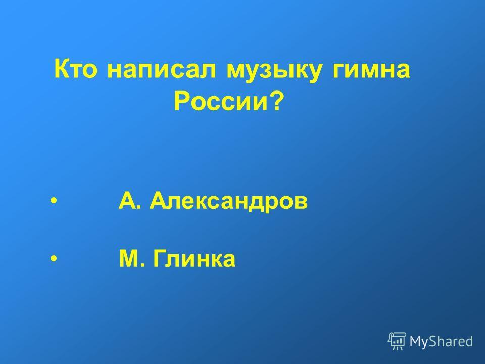 Кто написал музыку гимна России? А. Александров М. Глинка