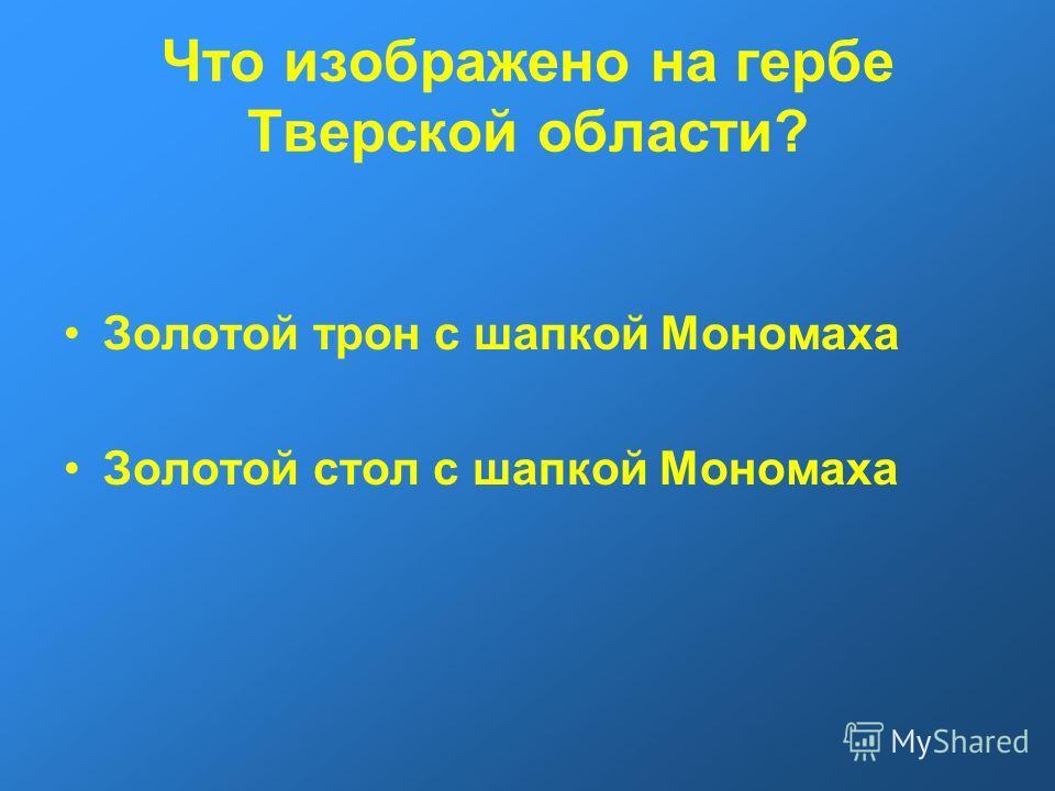 Что изображено на гербе Тверской области? Золотой трон с шапкой Мономаха Золотой стол с шапкой Мономаха