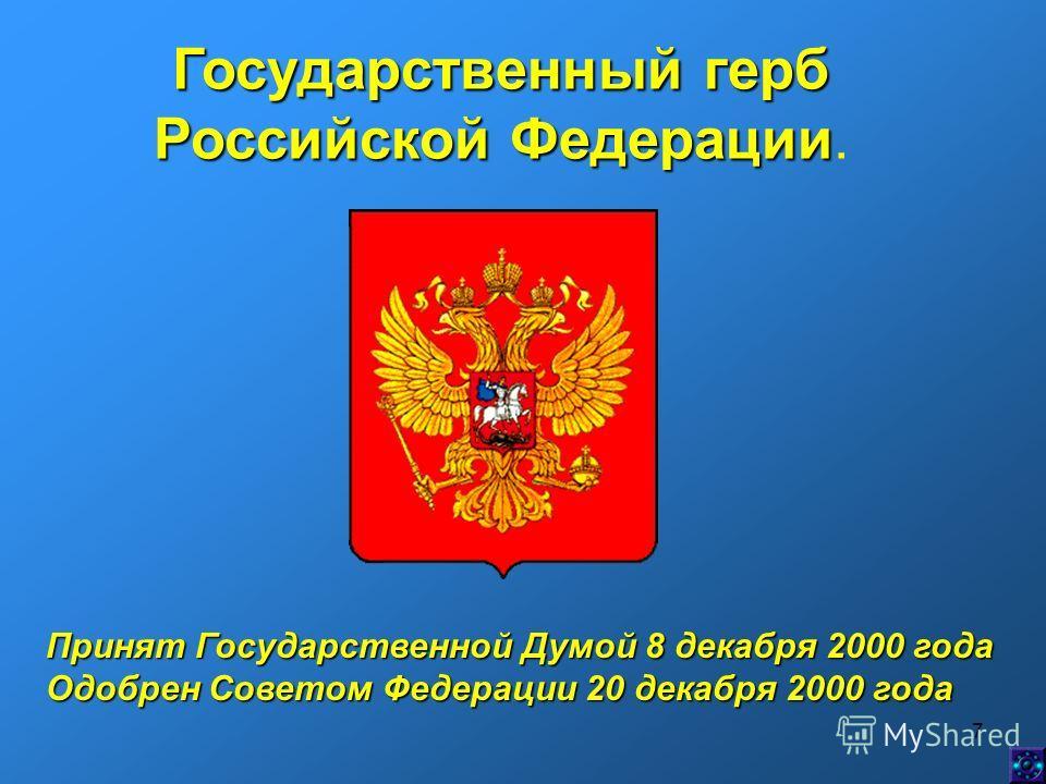 7 Государственный герб Российской Федерации Российской Федерации. Принят Государственной Думой 8 декабря 2000 года Одобрен Советом Федерации 20 декабря 2000 года