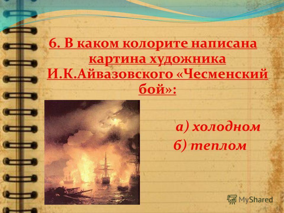 6. В каком колорите написана картина художника И.К.Айвазовского «Чесменский бой»: а) холодном б) теплом