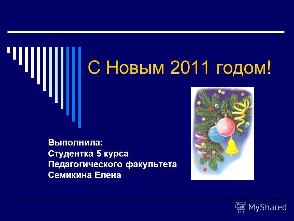 С Новым 2011 годом! Выполнила: Студентка 5 курса Педагогического факультета Семикина Елена