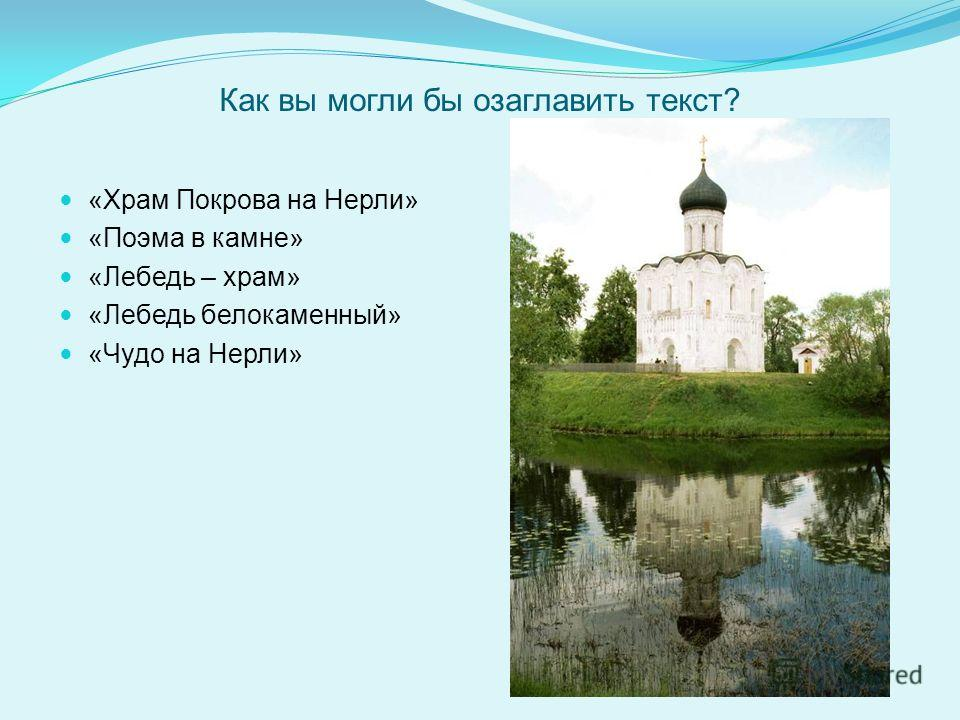 Как вы могли бы озаглавить текст? «Храм Покрова на Нерли» «Поэма в камне» «Лебедь – храм» «Лебедь белокаменный» «Чудо на Нерли»