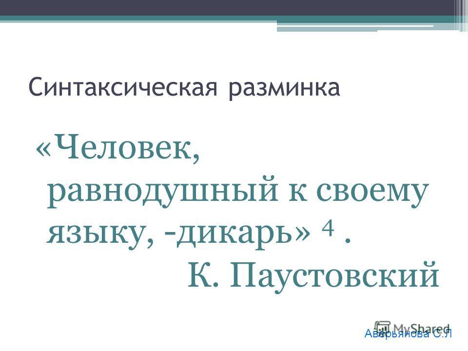 Синтаксическая разминка «Человек, равнодушный к своему языку, -дикарь» 4. К. Паустовский Аверьянова С.Л