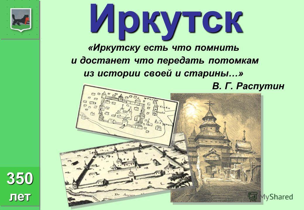 Иркутск «Иркутску есть что помнить и достанет что передать потомкам из истории своей и старины…» В. Г. Распутин 350 лет